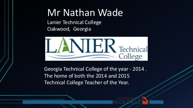 Mr Nathan Wade Lanier Technical College Oakwood, Georgia Georgia Technical College of the year - 2014 . The home of both t...