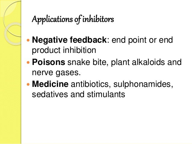 Applications of inhibitors  Negative feedback: end point or end product inhibition  Poisons snake bite, plant alkaloids ...