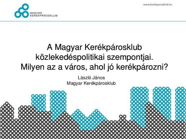A Magyar Kerékpárosklub közlekedéspolitikai szempontjai. Milyen az a város, ahol jó kerékpározni? László János Magyar Keré...