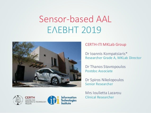 Sensor-based AAL ΕΛΕΒΗΤ 2019 CERTH-ITI MKLab Group Dr Ioannis Kompatsiaris* Researcher Grade A, MKLab Director Dr Thanos S...