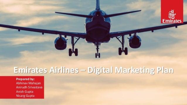 Emirates Airlines – Digital Marketing Plan Prepared by: Abhinav Mahajan Anirudh Srivastava Anish Gupta Nisarg Gupta
