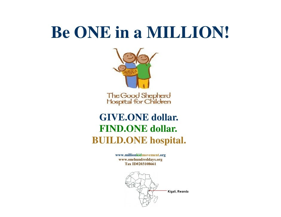 Be ONE in a MILLION!         GIVE.ONE dollar.      FIND.ONE dollar.     BUILD.ONE hospital.         www.millionkidmovement...