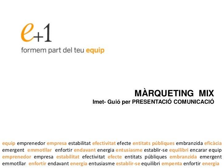 MÀRQUETING MIX                                      Imet- Guió per PRESENTACIÓ COMUNICACIÓequip emprenedor empresa estabil...