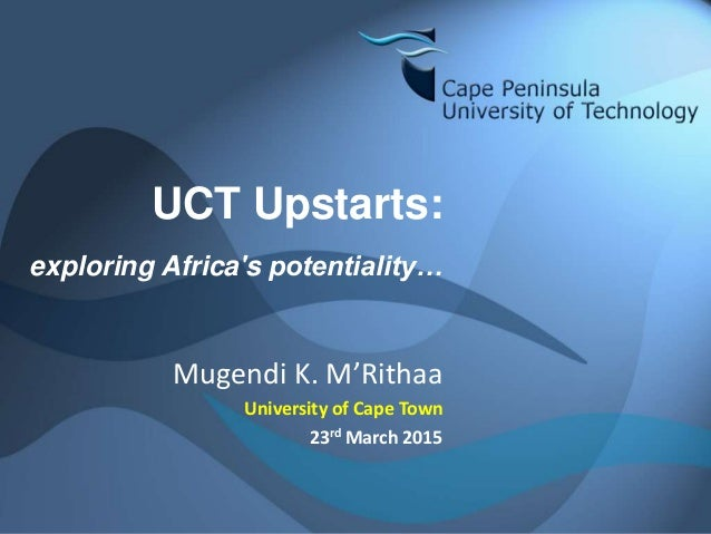 UCT Upstarts: exploring Africa's potentiality… Mugendi K. M'Rithaa University of Cape Town 23rd March 2015