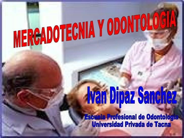 MERCADOTECNIA Y ODONTOLOGIA Escuela Profesional de Odontologia  Universidad Privada de Tacna Ivan Dipaz Sanchez