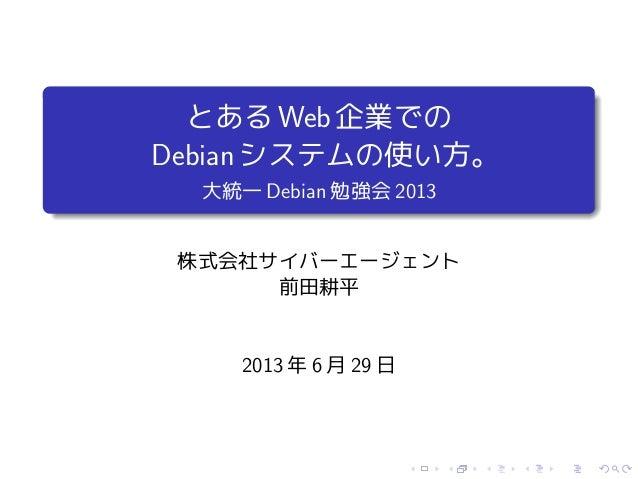 とあるWeb企業での Debianシステムの使い方。 大統一 Debian 勉強会 2013 株式会社サイバーエージェント 前田耕平 2013 年 6 月 29 日