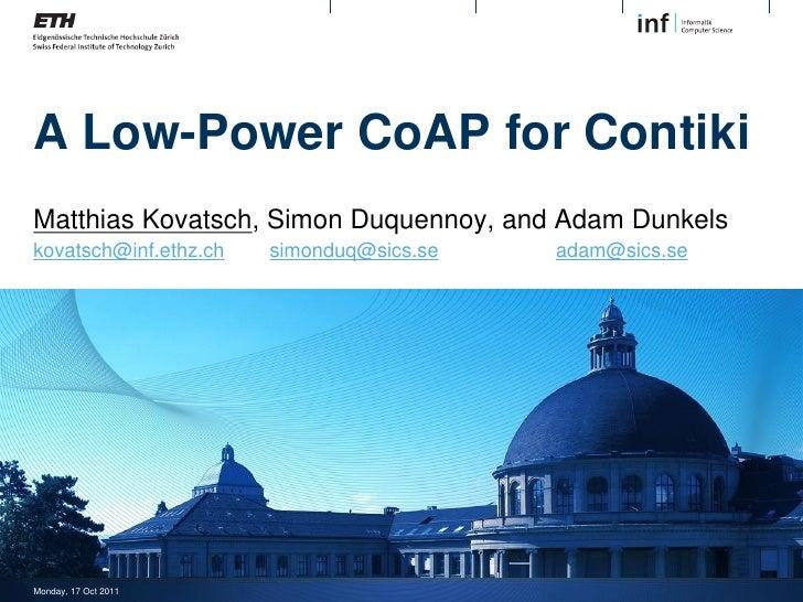 A Low-Power CoAP for ContikiMatthias Kovatsch, Simon Duquennoy, and Adam Dunkelskovatsch@inf.ethz.ch   simonduq@sics.se   ...