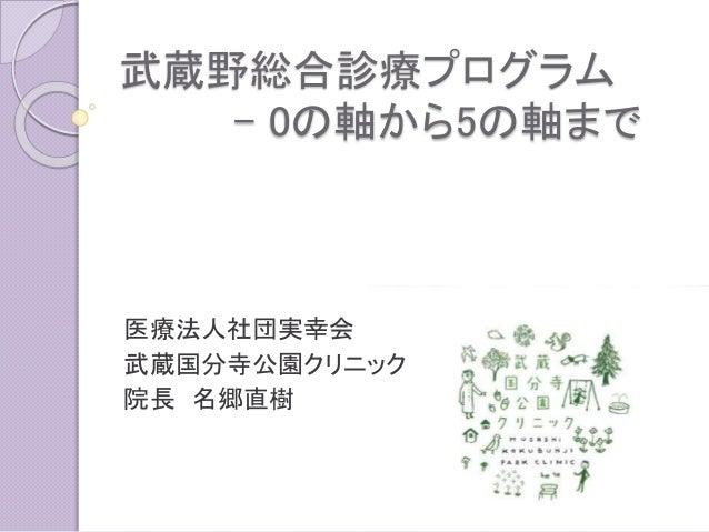 武蔵野総合診療プログラム - 0の軸から5の軸まで 医療法人社団実幸会 武蔵国分寺公園クリニック 院長 名郷直樹