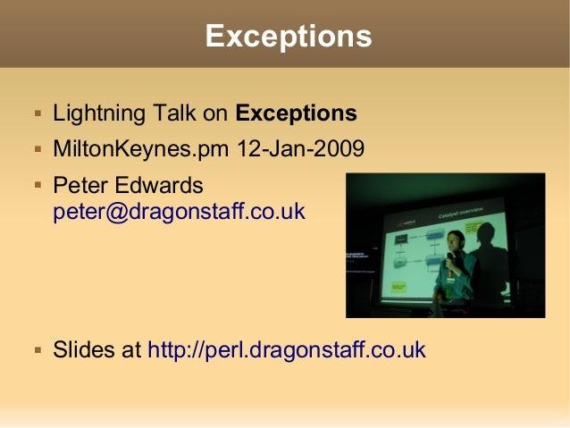 Exceptions   Lightning Talk on Exceptions   MiltonKeynes.pm 12-Jan-2009   Peter Edwards    peter@dragonstaff.co.uk   S...