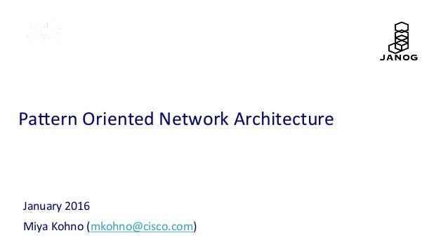 Pa#ern	   Oriented	   Network	   Architecture	 January	   2016	    Miya	   Kohno	   (mkohno@cisco.com)