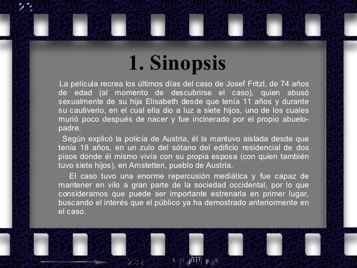 1. Sinopsis <ul><li>La película recrea los últimos días del caso de Josef Fritzl, de 74 años de edad (al momento de descub...