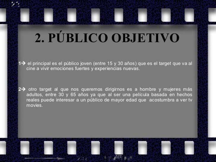 2. PÚBLICO OBJETIVO <ul><li>1   el principal es el público joven (entre 15 y 30 años) que es el target que va al cine a v...