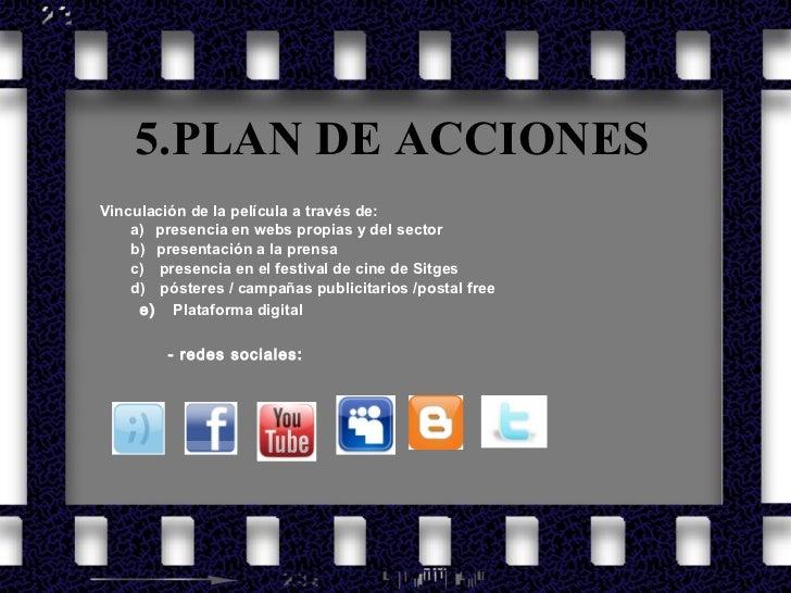 5.PLAN DE ACCIONES <ul><li>Vinculación de la película a través de: </li></ul><ul><li>a)  presencia en webs propias y de...