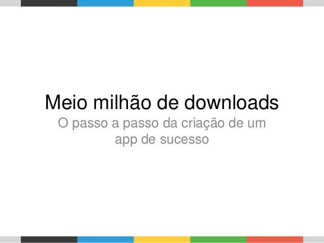 Meio milhão de downloads O passo a passo da criação de um app de sucesso