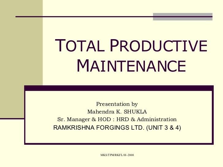 T OTAL  P RODUCTIVE  M AINTENANCE Presentation by Mahendra K. SHUKLA Sr. Manager & HOD : HRD & Administration RAMKRISHNA F...