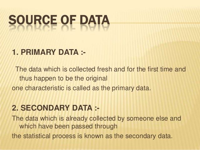 SOURCE OF DATA 1. PRIMARY DATA :- The data which is collected fresh and for the first time and thus happen to be the origi...