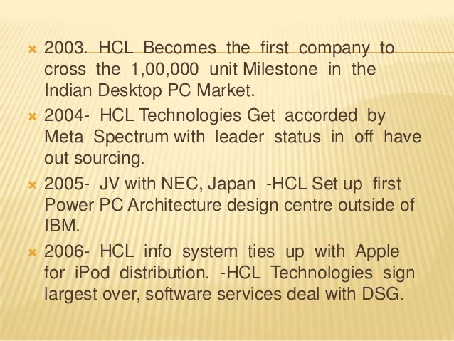  2003. HCL Becomes the first company to cross the 1,00,000 unit Milestone in the Indian Desktop PC Market.  2004- HCL Te...