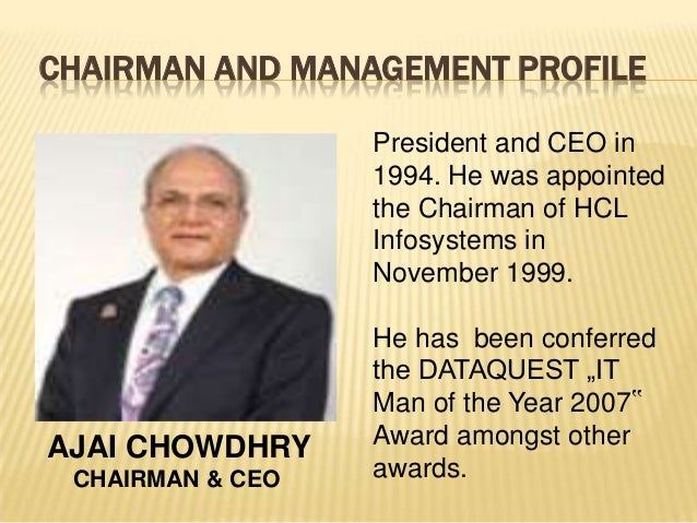 CHAIRMAN AND MANAGEMENT PROFILE AJAI CHOWDHRY CHAIRMAN & CEO President and CEO in 1994. He was appointed the Chairman of H...