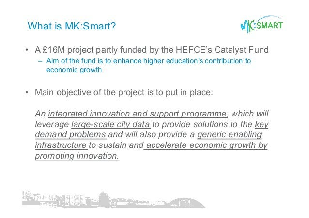 What is MK:Smart? • A £16M project partly funded by the HEFCE's Catalyst Fund – Aim of the fund is to enhance higher edu...