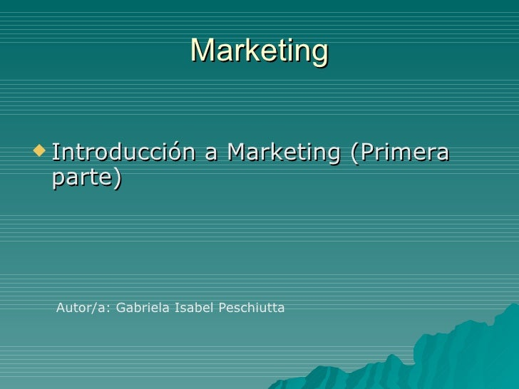 Marketing <ul><li>Introducción a Marketing (Primera parte) </li></ul>Autor/a: Gabriela Isabel Peschiutta
