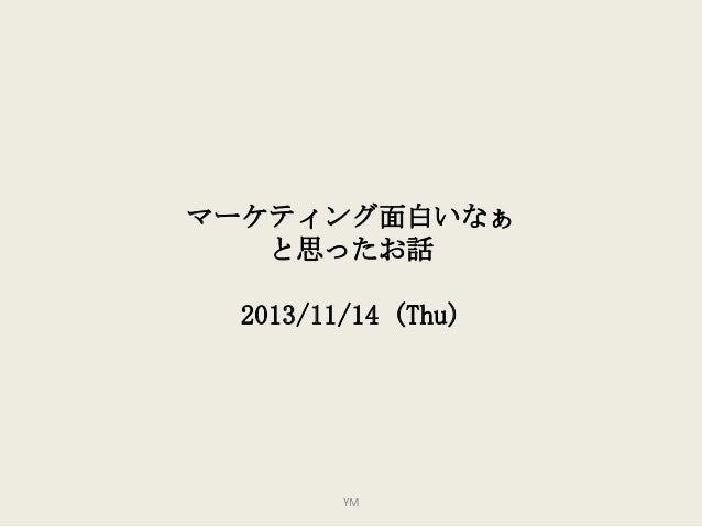 マーケティング面白いなぁ と思ったお話 2013/11/14 (Thu)  YM