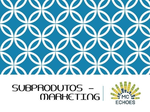 SUBPRODUTOS – MARKETING
