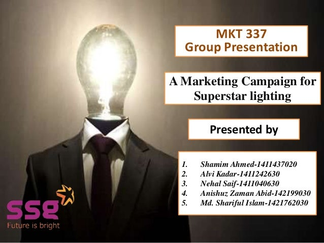 Presented by A Marketing Campaign for Superstar lighting Presented by 1. Shamim Ahmed-1411437020 2. Alvi Kadar-1411242630 ...