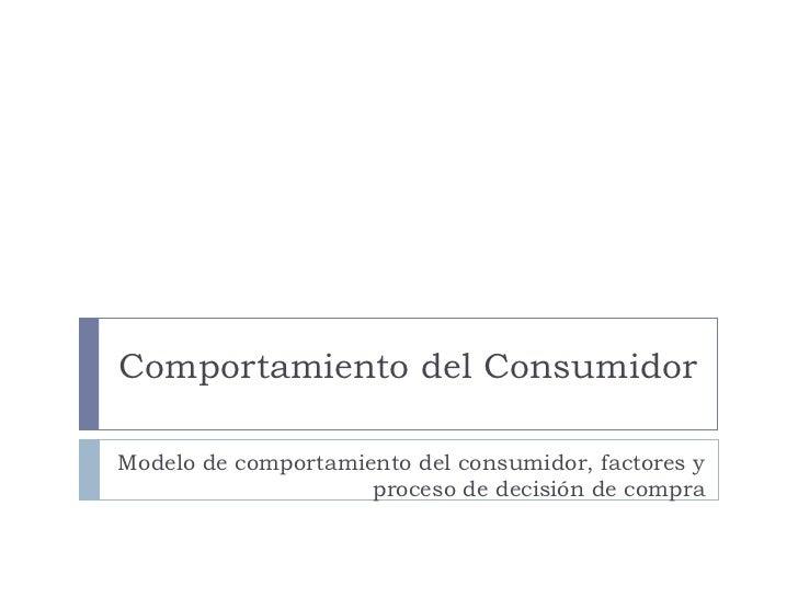Comportamiento del Consumidor Modelo de comportamiento del consumidor, factores y proceso de decisión de compra