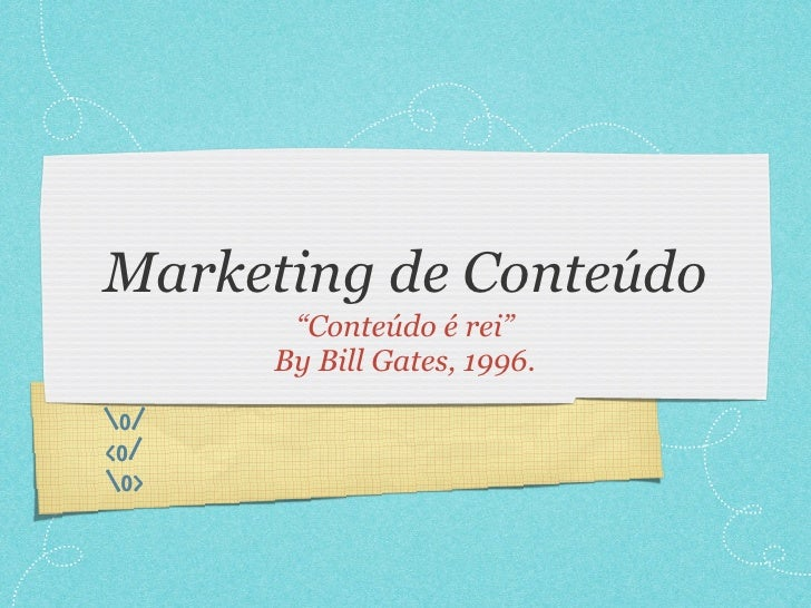 "Marketing de Conteúdo        ""Conteúdo é rei""       By Bill Gates, 1996. o/ <o/ o>"