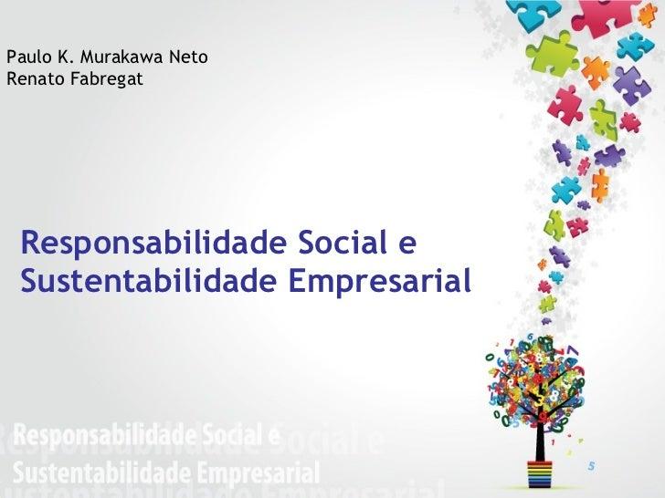 Responsabilidade Social e  Sustentabilidade Empresarial Paulo K. Murakawa Neto Renato Fabregat