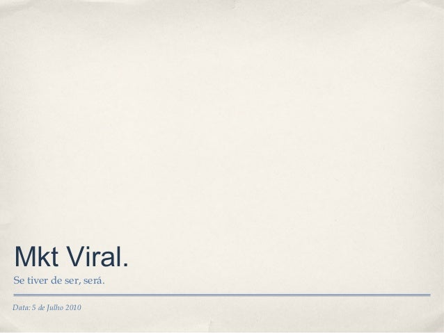Data: 5 de Julho 2010 Mkt Viral. Se tiver de ser, será.