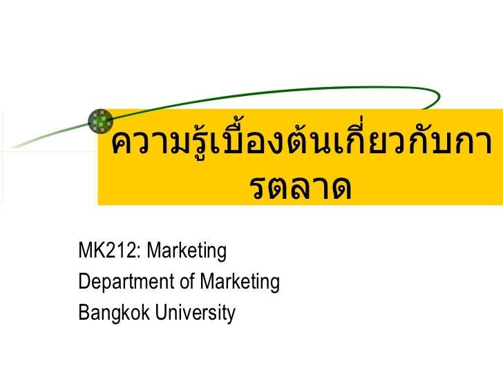 ความรู้เบื้องต้นเกี่ยวกับการตลาด MK212: Marketing Department of Marketing Bangkok University
