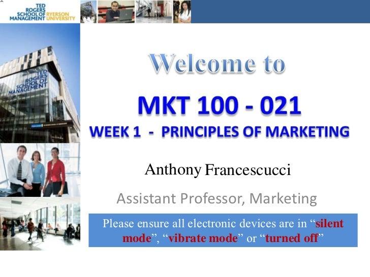 Welcome to<br />MKT 100 - 021Week 1  -  Principles of marketing<br />Anthony<br />Francescucci<br />Assistant Professor, M...