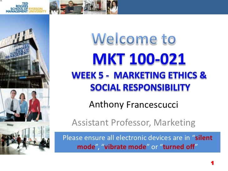 Welcome to<br />MKT 100-021Week 5 -  Marketing ETHICS & SOCIAL RESPONSIBILITY<br />Anthony<br />Francescucci<br />Assistan...