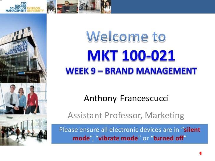 Welcome to<br />MKT 100-021Week 9 – Brand management<br />Anthony<br />Francescucci<br />Assistant Professor, Marketing<br...