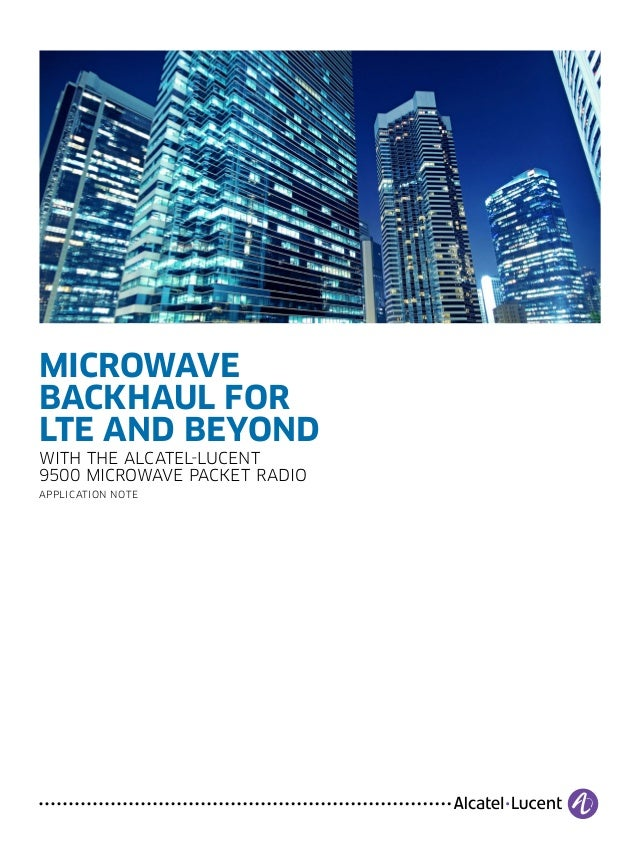MICROWAVE BACKHAUL FOR LTE AND BEYOND WITH THE ALCATEL-LUCENT 9500 MICROWAVE PACKET RADIO APPLICATION NOTE
