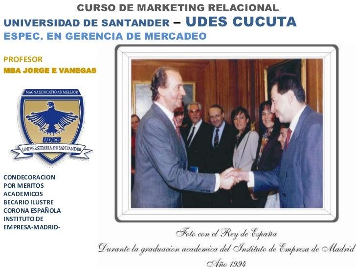 CURSO DE MARKETING RELACIONALUNIVERSIDAD DE SANTANDER – UDES         CUCUTAESPEC. EN GERENCIA DE MERCADEOPROFESORMBA JORGE...