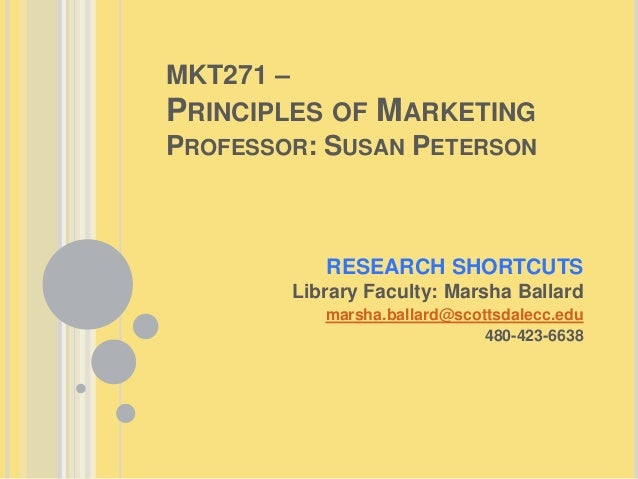 MKT271 – PRINCIPLES OF MARKETING PROFESSOR: SUSAN PETERSON RESEARCH SHORTCUTS Library Faculty: Marsha Ballard marsha.balla...