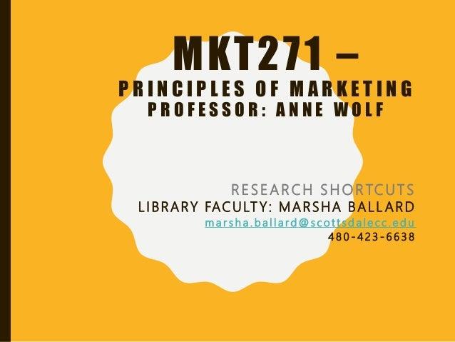 MKT271 – P R I N C I P L E S O F M A R K E T I N G P R O F E S S O R : A N N E W O L F RESEARCH SHORTCUTS L I BRARY FAC UL...