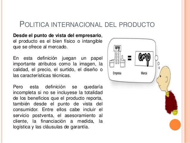 POLITICA INTERNACIONAL DEL PRODUCTODesde el punto de vista del empresario,el producto es el bien físico o intangibleque se...