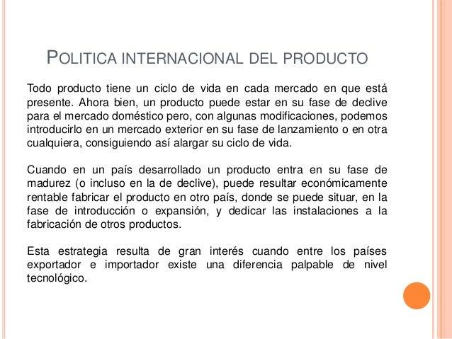 POLITICA INTERNACIONAL DEL PRODUCTOTodo producto tiene un ciclo de vida en cada mercado en que estápresente. Ahora bien, u...