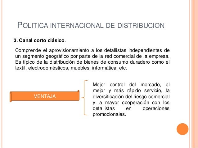 POLITICA INTERNACIONAL DE DISTRIBUCION3. Canal corto clásico.Comprende el aprovisionamiento a los detallistas independient...