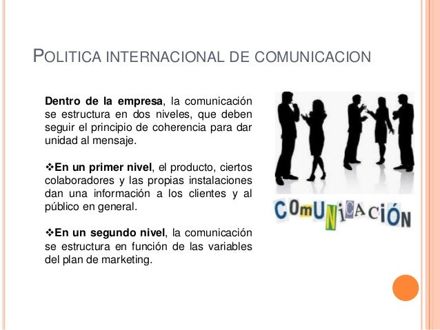 POLITICA INTERNACIONAL DE COMUNICACION Dentro de la empresa, la comunicación se estructura en dos niveles, que deben segui...