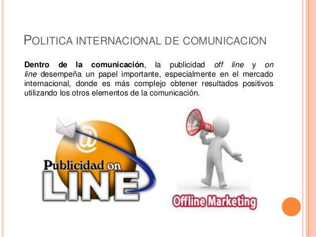 POLITICA INTERNACIONAL DE COMUNICACIONDentro de la comunicación, la publicidad off line y online desempeña un papel import...
