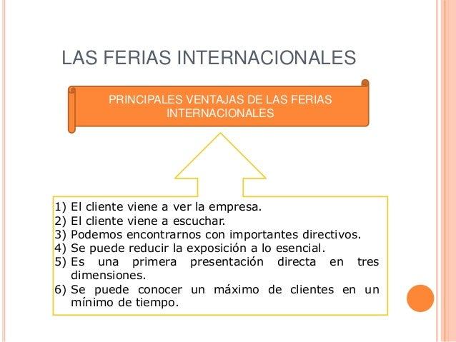 LAS FERIAS INTERNACIONALES        PRINCIPALES VENTAJAS DE LAS FERIAS                 INTERNACIONALES1) El cliente viene a ...