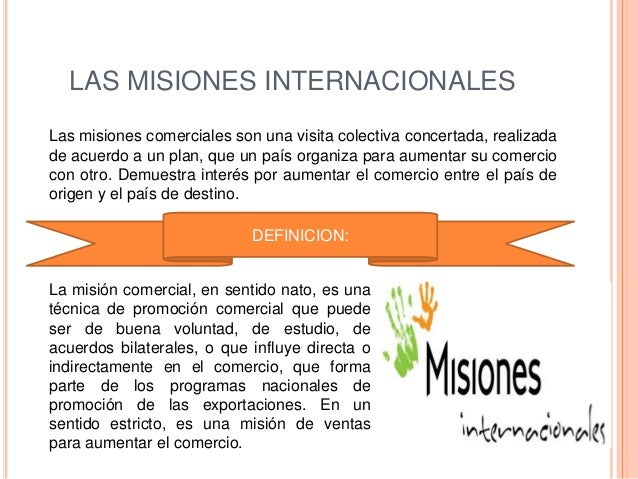LAS MISIONES INTERNACIONALESLas misiones comerciales son una visita colectiva concertada, realizadade acuerdo a un plan, q...