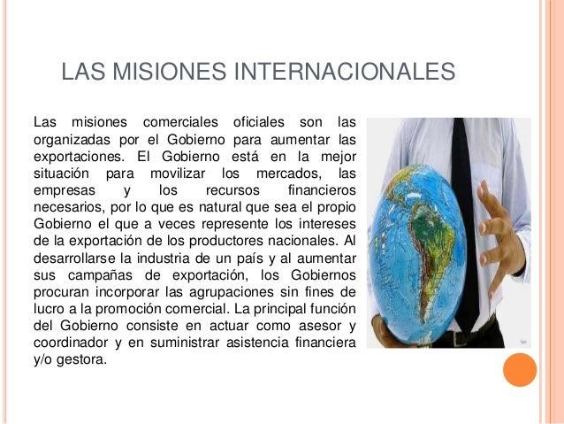 LAS MISIONES INTERNACIONALESLas misiones comerciales oficiales son lasorganizadas por el Gobierno para aumentar lasexporta...
