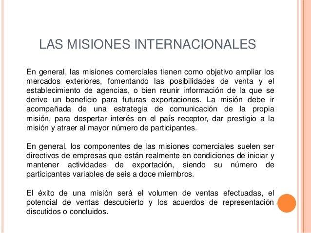 LAS MISIONES INTERNACIONALESEn general, las misiones comerciales tienen como objetivo ampliar losmercados exteriores, fome...