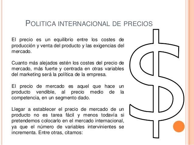POLITICA INTERNACIONAL DE PRECIOSEl precio es un equilibrio entre los costes deproducción y venta del producto y las exige...