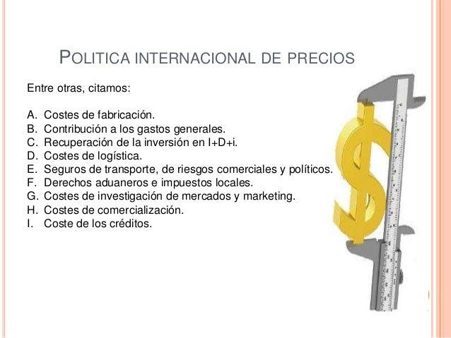 POLITICA INTERNACIONAL DE PRECIOSEntre otras, citamos:A.   Costes de fabricación.B.   Contribución a los gastos generales....